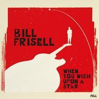 FRISELL BILL - WHEN YOU WISH UPON THE STAR