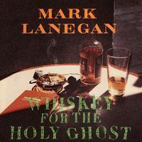 LANEGAN MARK - WHISKEY FOR THE HOLY GHOST