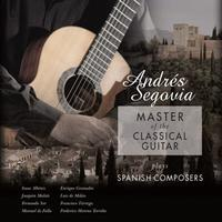 SEGOVIA ANDRES - MASTER OF THE CLASSICAL GUITAR PLAYS SPANISH COMPOSERS